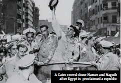 ??  ?? A Cairo crowd cheer Nasser and Naguib after Egypt is proclaimed a republic