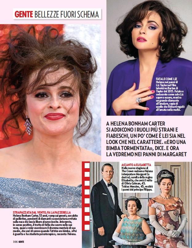 ??  ?? STRAPAZZATA DAL VENTO, FA LA PAZZERELLA Helena Bonham Carter, 53 anni, vamp sui generis, con abito di paillettes, pendenti di diamanti e acconciatura avvitata sulla nuca che lascia libere alcune ciocche. Interpreta, in senso positivo, il tratto di follia che scorre nelle sue vene, quasi a voler esorcizzare il dramma mentale di sua madre, che uscì di senno quando l'attrice era bimba. «Poi è guarita e ha studiato psicoterapia», racconta Helena. ACCANTO A ELISABETTA Nella nuova stagione di The Crown vedremo Helena interpretare Margaret (a destra), sorella della regina Elisabetta, che avrà il volto di Olivia Colman, 45. Tobias Menzies, 45, vestirà i panni del principe Filippo. FATALE COME LIZ Helena nei panni di Liz Taylor nel film televisivo Burton & Taylor del 2013. Fatale e seducente come solo Liz sapeva essere, mostra un grande diamante all'anulare, copia di quello che Richard regalò all'amata nella realtà.