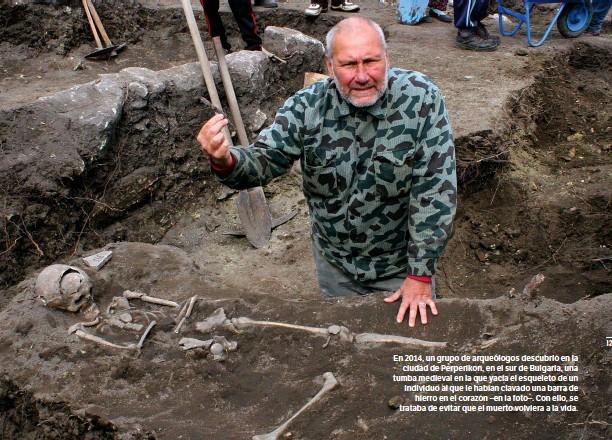 ?? GETTY ?? En 2014, un grupo de arqueólogos descubrió en la ciudad de Perperikon, en el sur de Bulgaria, una tumba medieval en la que yacía el esqueleto de un individuo al que le habían clavado una barra de hierro en el corazón –en la foto–. Con ello, se trataba de evitar que el muerto volviera a la vida.
