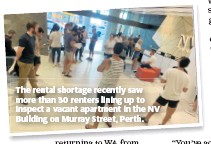 ??  ?? The rental shortage re­cently saw more than 30 renters lin­ing up to in­spect a va­cant apart­ment in the NV Build­ing on Mur­ray Street, Perth.