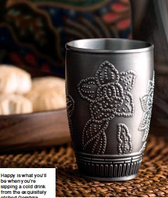 ??  ?? Happy is what you'll be when you're sipping a cold drink from the exquisitely etched Gembira pewter tumblers. Rendered with the pohon bunga, in mimicry of the block print technique typical of batik, the tumbler has a pleasing weight and tactility in the hand.