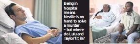 ??  ?? Being in hospital means Neville is on hand to solve a murder – but where do Lulu and Taylor fit in?