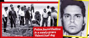 ??  ?? Police found Earline in a sandy grave Valenti had dug