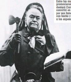 ??  ?? Entre las mujeres que promovieron la abstinencia se destacó Carrie Nation, quien se convirtió en un personaje nacional por sus famosas arremetidas, con hacha y Biblia en mano, a los expendios de alcohol.