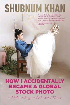 ??  ?? by Shubnum Khan Pan Macmillan, 2021 HOW I ACCIDENTALLY BECAME A GLOBAL STOCK PHOTO AND OTHER STRANGE AND WONDERFUL STORIES