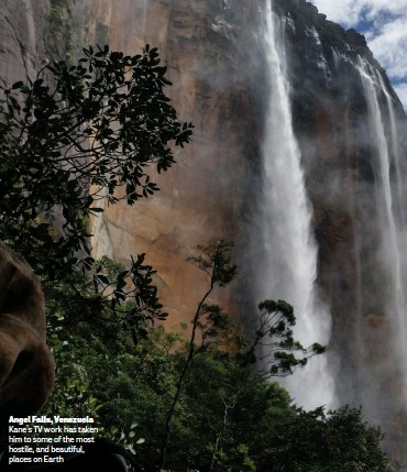 ??  ?? Angel Falls, Venezuela Kane's TV work has taken him to some of the most hostile, and beautiful, places on Earth