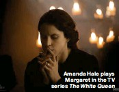 ??  ?? Amanda Hale plays Margaret in the TV series The White Queen