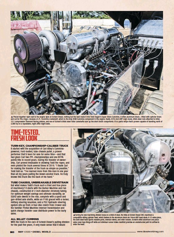 ??  ??  Pieced together right next to the engine dyno at Scheid Diesel, nothing but the best made it into Todd Dugan's Super Stock Cummins. A billet-aluminum block—fitted with cylinder liners and cut for fire-rings—houses a 6.7L Cummins crankshaft, which is the only OEM Cummins component in the engine. Beefy, 9/16-inch ARP main studs, billet-steel rods attached to billet, 12:1 compression Diamond Racing pistons, and one of Scheid's billet-steel roller camshafts sum up the short block components. It's a parts recipe that's proven capable of handling north of 3,000 hp on a repeatable, night-after-night basis. Turning its new machining division loose on a billet of steel, the folks at Scheid Diesel Cnc-machined a competition-killing cylinder head, which fastens to the aluminum block via 14mm ARP head studs. A 12-valve piece, the solid steel head sports massive ports, oversize valves, and roller rockers. Scheid's billet-aluminum one-piece valve cover tops things off while an individual runner intake manifold provides an unobstructed path for airflow to enter the head.