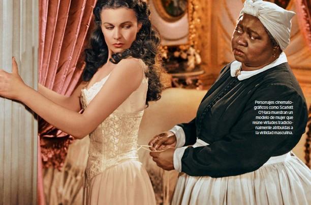 ??  ?? Personajes cinematográficos como Scarlett O'Hara muestran un modelo de mujer que reúne virtudes tradicionalmente atribuidas a la virilidad masculina. GETTY