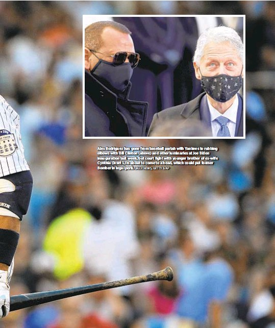 ?? DAILY NEWS, GETTY & AP ?? Alex Rodriguez has gone from baseball pariah with Yankees to rubbing elbows with Bill Clinton (above) and other luminaries at Joe Biden inauguration last week, but court fight with younger brother of ex-wife Cynthia (inset l.) is about to come to a head, which could put former Bomber in legal peril.
