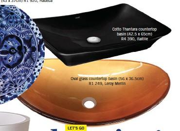 ??  ?? Cotto Thantara countertop basin (42.5 x 65cm) R4 390, Italtile Oval glass countertop basin (56 x 36.5cm) R1 249, Leroy Merlin