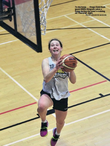 ?? PHOTO: GREGOR RICHARDSON ?? To the hoop . . . Otago Gold Rush guard Millie Simpson takes a layup during the team's training on Thursday night.