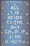 ?? Tor Publishing ?? All the Birds in the Sky Charlie Jane Anders Tor: 320 pp., $25.99