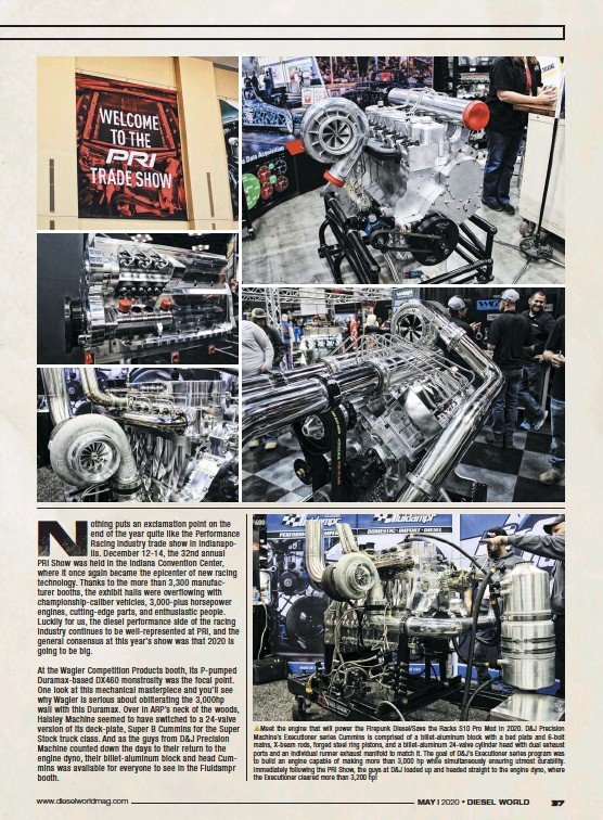 ??  ?? pmeet the en­gine that will power the Fire­punk Diesel/save the Racks S10 Pro Mod in 2020. D&J Pre­ci­sion Ma­chine's Ex­e­cu­tioner se­ries Cum­mins is com­prised of a bil­let-alu­minum block with a bed plate and 6-bolt mains, X-beam rods, forged steel ring pis­tons, and a bil­let-alu­minum 24-valve cylin­der head with dual ex­haust ports and an in­di­vid­ual run­ner ex­haust man­i­fold to match it. The goal of D&J'S Ex­e­cu­tioner se­ries pro­gram was to build an en­gine ca­pa­ble of mak­ing more than 3,000 hp while si­mul­ta­ne­ously en­sur­ing ut­most dura­bil­ity. Im­me­di­ately fol­low­ing the PRI Show, the guys at D&J loaded up and headed straight to the en­gine dyno, where the Ex­e­cu­tioner cleared more than 3,200 hp!