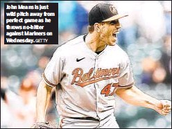 ?? GETTY ?? John Means is just wild pitch away from perfect game as he throws no-hitter against Mariners on Wednesday.
