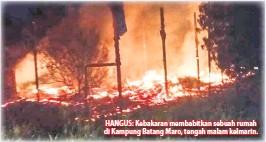 ??  ?? HANGUS: Kebakaran membabitkan sebuah rumah di Kampung Batang Maro, tengah malam kelmarin.