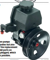 ??  ??  Some engine-driven pumps include not only the pulley but also the reservoir and so check if the replacement pump includes those parts. All ports on remanufactured pumps are plugged, which you should remove as late as possible.
