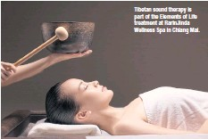 ??  ?? Tibetan sound therapy is part of the Elements of Life treatment at RarinJinda Wellness Spa in Chiang Mai.