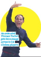 ??  ?? An animated Thomas Tuchel gets his message across to his Chelsea players