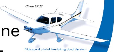 ??  ?? Cirrus SR 22 Pilots spend a lot of time talking about decisionmaking and for good reason. Personal flying, even in a basic VFR airplane, has more to do with mental skills than physical skills. Yes, for all the angst about eroding stick and rudder ability, most of the fatal accidents in general aviation are still caused by bad decisions.
