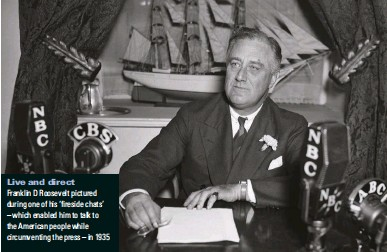 ??  ?? Live and direct Franklin D Roosevelt pictured dWTiPI oPG oH Jis n TGsidG EJaVs' – which enabled him to talk to the American people while circumventing the press – in 1935