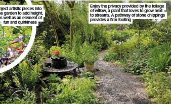 ??  ?? Inject artistic pieces into the garden to add height, as well as an element of fun and quirkiness Enjoy the privacy provided by the foliage of willow, a plant that loves to grow next to streams. A pathway of stone chippings provides a firm footing