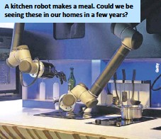 ??  ?? A kitchen robot makes a meal. Could we be seeing these in our homes in a few years?