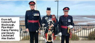 ??  ?? From left, Colonel Paul Woolnough, Pipe Major Danny Fleming and Deputy Lieutenant Alex Baxter.