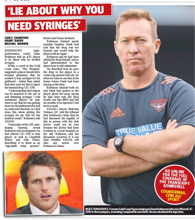 ??  ?? INJECTIONI ADVICE: Former Gold Coast Suns employee Dean Robinson (above) offered CJC12951 to three players, including Campbell Brown (left). Brown declined the injection.