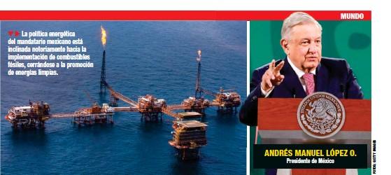 ??  ?? La política energética del mandatario mexicano está inclinada notoriamente hacia la implementación de combustibles fósiles, cerrándose a la promoción de energías limpias. ANDRÉS MANUEL LÓPEZ O. Presidente de México