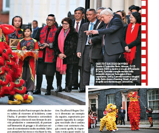 ??  ?? QUESTO È SUCCESSO DAVVERO Questo è l'autentico Boris Johnson. È il 25 gennaio 2020 e, mentre si sta già diffondendo il Covid, il premier accoglie membri della comunità cinese per festeggiare il loro capodanno. Sotto, il premier osserva i dragoni della festa cinese a Downing Street. Ai primi di aprile sarà ricoverato per coronavirus.