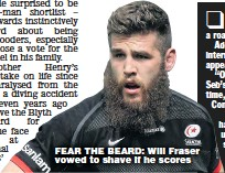 ??  ?? FEAR THE BEARD: Will Fraser vowed to shave if he scores