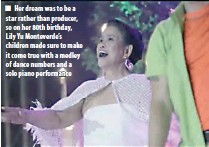 ??  ?? Her dream was to be a star rather than producer, so on her 80th birthday, Lily Yu Monteverde's children made sure to make it come true with a medley of dance numbers and a solo piano performance