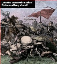 ??  ?? Catherine oversaw the Battle of Flodden on Henry's behalf