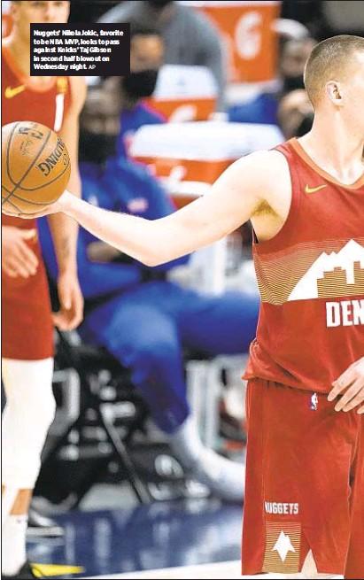 ?? AP ?? Nuggets' Nikola Jokic, favorite to be NBA MVP, looks to pass against Knicks' Taj Gibson in second half blowout on Wednesday night.