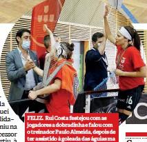 ??  ?? FELIZ. Rui Costa festejou com as jogadores a dobradinha e falou com o treinador Paulo Almeida, depois de ter assistido à goleada das águias ma bancada, juntamente com o vice-presidente para as modalidades, Fernando Tavares