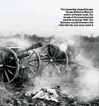 ??  ?? This ( possibly staged) image shows British artillery in action at Hazebrouck, the target of the second great assault of spring 1918. The Germans would threaten this vital rail hub, but never seize it