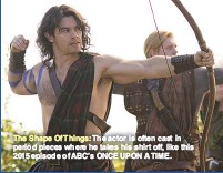 ??  ?? The Shape Of Things: The actor is often cast in period pieces where he takes his shirt off, like this 2015 episode of ABC'S ONCE UPON A TIME.