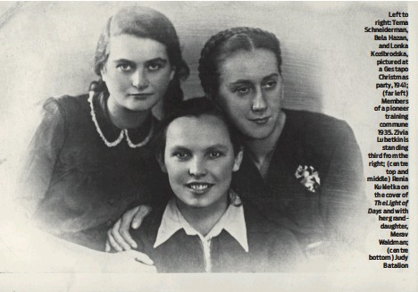 ?? PHOTO: YAD VASHEM ?? Left to right: Tema Schneiderman, Bela Hazan, and Lonka Kozibrodska, pictured at a Gestapo Christmas party, 1941; (far left) Members of a pioneer training commune 1935. Zivia Lubetkin is standing third from the right; (centre top and middle) Renia Kukiełka on the cover of The Light of Days and with her granddaughter, Merav Waldman; (centre bottom) Judy Batalion