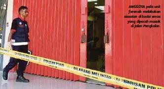 ??  ?? ANGGOTA polis unit forensik melakukan siasatan di kedai emas yang dipecah masuk di Jalan Pengkalan.