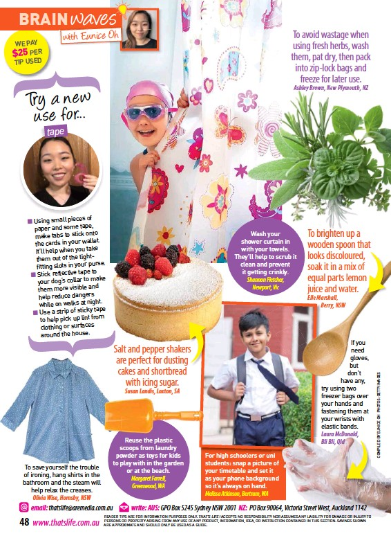 ??  ?? To save yourself the trouble of ironing, hang shirts in the bathroom and the steam will help relax the creases. Olivia Wise, Hornsby, NSW Salt and pepper shakers are perfect for dusting cakes and shortbread with icing sugar. Susan Landis, Loxton, SA Reuse the plastic scoops from laundry powder as toys for kids to play with in the garden or at the beach. Margaret Farrell, Greenwood, WA Wash your shower curtain in with your towels. They'll help to scrub it clean and prevent it getting crinkly. Shannon Fletcher, Newport, Vic For high schoolers or uni students: snap a picture of your timetable and set it as your phone background so it's always on hand. Melissa Atkinson, Bertram, WA To brighten up a wooden spoon that looks discoloured, soak it in a mix of equal parts lemon juice and water. Elle Marshall, Berry, NSW If you need gloves, but don't have any, try using two freezer bags over your hands and fastening them at your wrists with elastic bands. Laura McDonald, Bli Bli, Qld