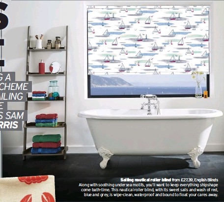 ??  ?? Sailing nautical roller blind from £27.39, English Blinds Along with soothing undersea motifs, you'll want to keep everything shipshape come bath-time. This nautical roller blind, with its sweet sails and wash of red, blue and grey, is wipe-clean, waterproof and bound to float your cares away.