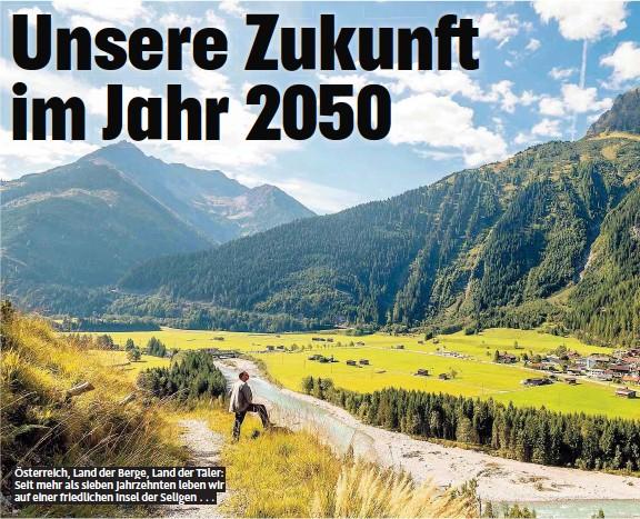 ??  ?? Österreich, Land der Berge, Land der Täler: Seit mehr als sieben Jahrzehnten leben wir auf einer friedlichen Insel der Seligen . . .