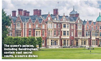 ??  ?? The queen's palaces, including Sandringham, contain vast secret vaults, a source dishes