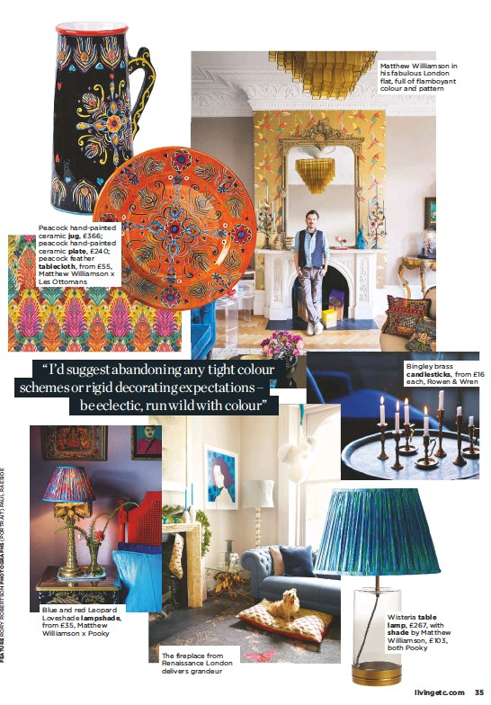 ??  ?? Peacock hand-painted ceramic jug, £366; peacock hand-painted ceramic plate, £240; peacock feather tablecloth, from £55, Matthew Williamson x Les Ottomans Blue and red Leopard Loveshade lampshade, from £35, Matthew Williamson x Pooky The fireplace from Renaissance London delivers grandeur Matthew Williamson in his fabulous London flat, full of flamboyant colour and pattern Bingley brass candlesticks, from £16 each, Rowen & Wren Wisteria table lamp, £267, with shade by Matthew Williamson, £103, both Pooky