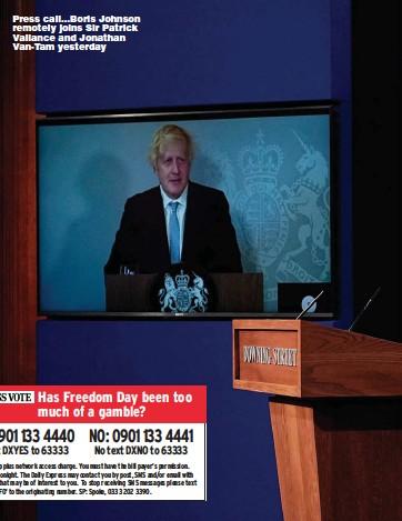 ??  ?? Press call...Boris Johnson remotely joins Sir Patrick Vallance and Jonathan Van-Tam yesterday
