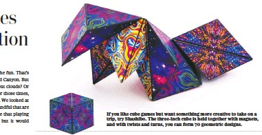 ??  ?? If you like cube games but want something more creative to take on a trip, try Shashibo. The three-inch cube is held together with magnets, and with twists and turns, you can form 70 geometric designs.
