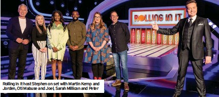 ??  ?? Rolling In It host Stephen on set with Martin Kemp and Jorden, Oti Mabuse and Joel, Sarah Millican and Peter
