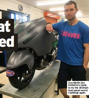 ??  ?? Guy Martin has hinted he's ready to try the 300mph land speed record challenge again.