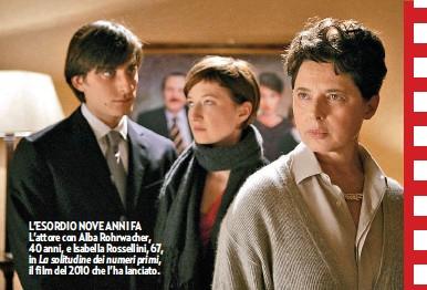 ??  ?? L'ESORDIO NOVE ANNI FA L'attore con Alba Rohrwacher, 40 anni, e Isabella Rossellini, 67, in La solitudine dei numeri primi, il film del 2010 che l'ha lanciato.